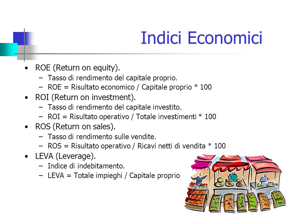 Indici Economici ROE (Return on equity). –Tasso di rendimento del capitale proprio. –ROE = Risultato economico / Capitale proprio * 100 ROI (Return on