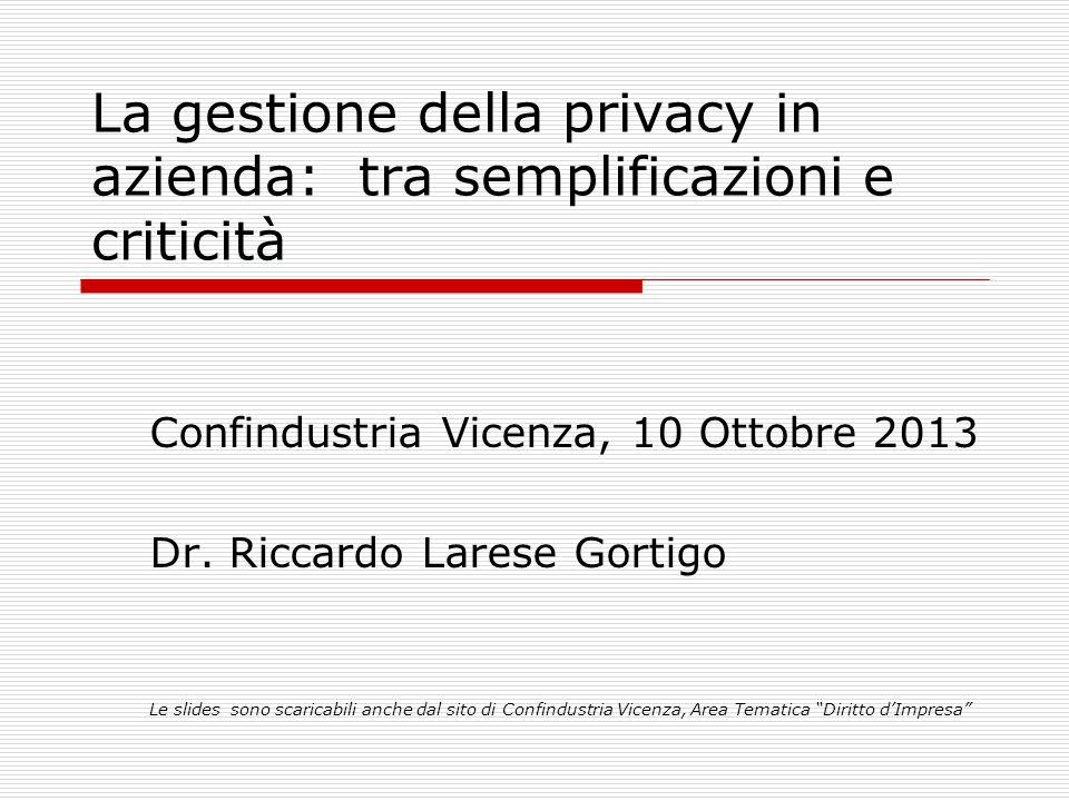 La gestione della privacy in azienda: tra semplificazioni e criticità Confindustria Vicenza, 10 Ottobre 2013 Dr. Riccardo Larese Gortigo Le slides son