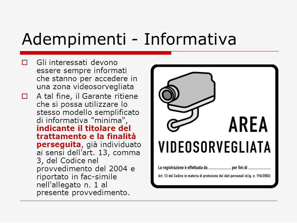 Adempimenti - Informativa  Gli interessati devono essere sempre informati che stanno per accedere in una zona videosorvegliata  A tal fine, il Garan