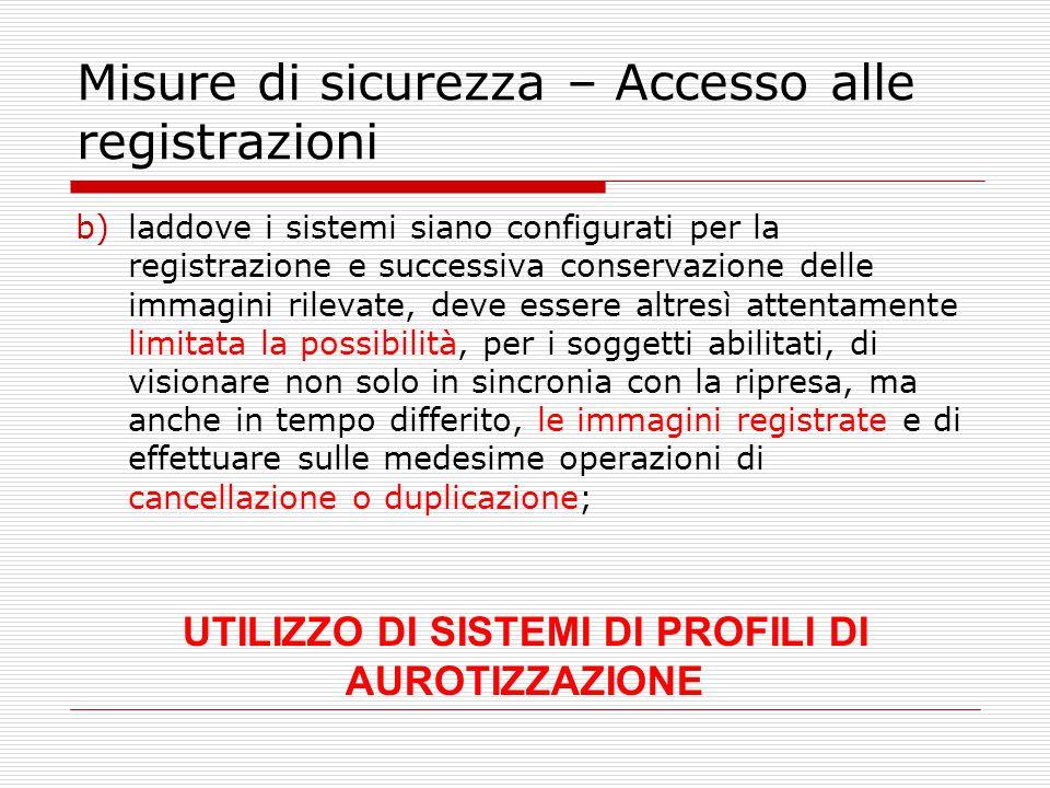 Misure di sicurezza – Accesso alle registrazioni b)laddove i sistemi siano configurati per la registrazione e successiva conservazione delle immagini