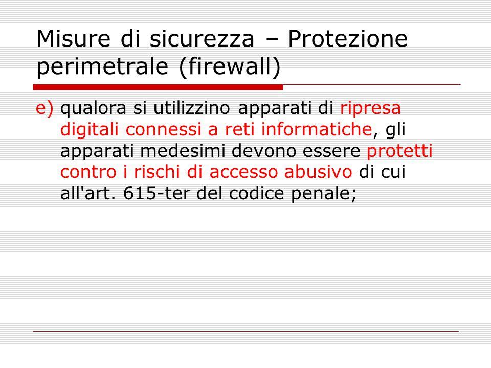 Misure di sicurezza – Protezione perimetrale (firewall) e)qualora si utilizzino apparati di ripresa digitali connessi a reti informatiche, gli apparat