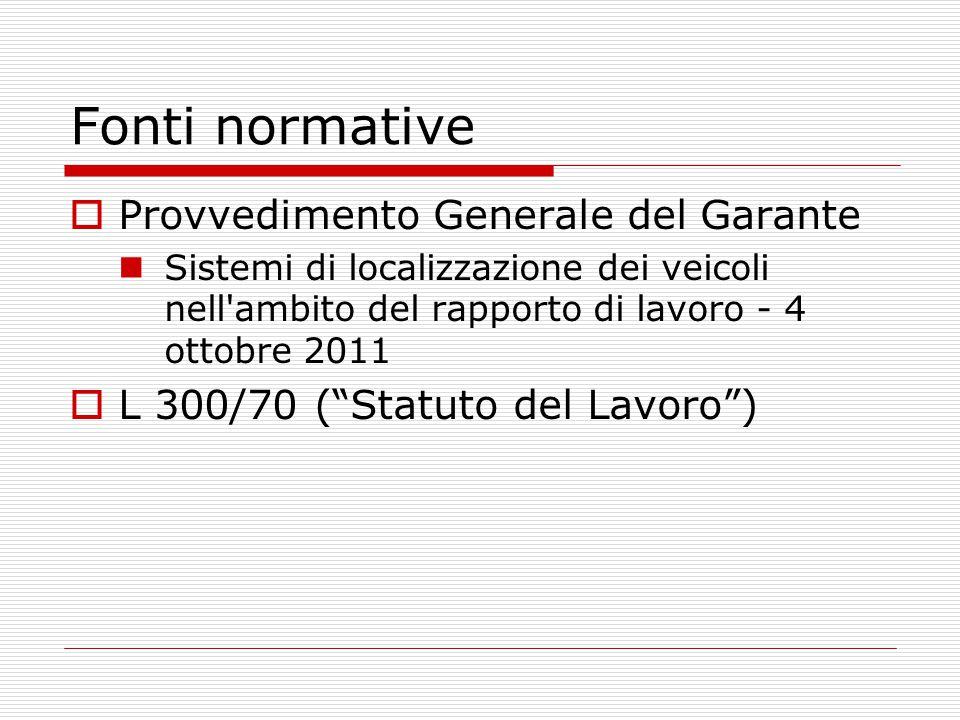 Fonti normative  Provvedimento Generale del Garante Sistemi di localizzazione dei veicoli nell'ambito del rapporto di lavoro - 4 ottobre 2011  L 300
