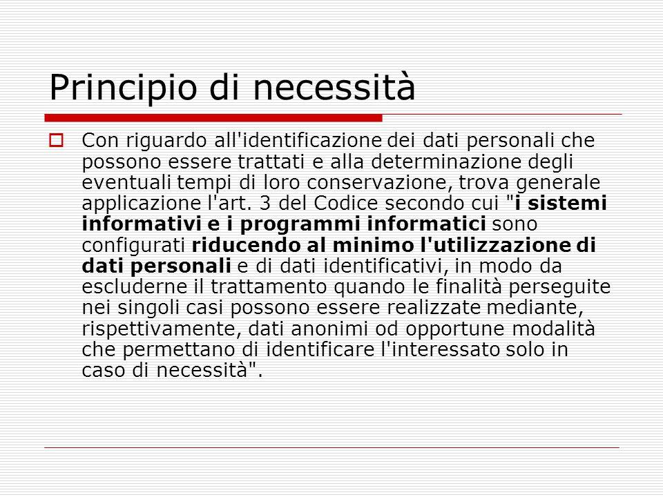 Principio di necessità  Con riguardo all'identificazione dei dati personali che possono essere trattati e alla determinazione degli eventuali tempi d