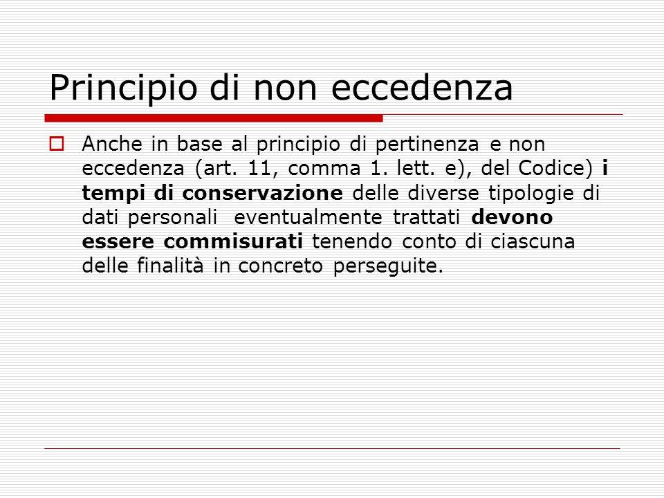Principio di non eccedenza  Anche in base al principio di pertinenza e non eccedenza (art. 11, comma 1. lett. e), del Codice) i tempi di conservazion