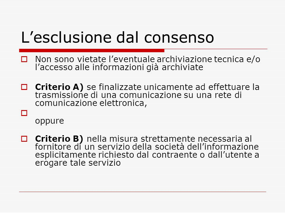 L'esclusione dal consenso  Non sono vietate l'eventuale archiviazione tecnica e/o l'accesso alle informazioni già archiviate  Criterio A) se finaliz