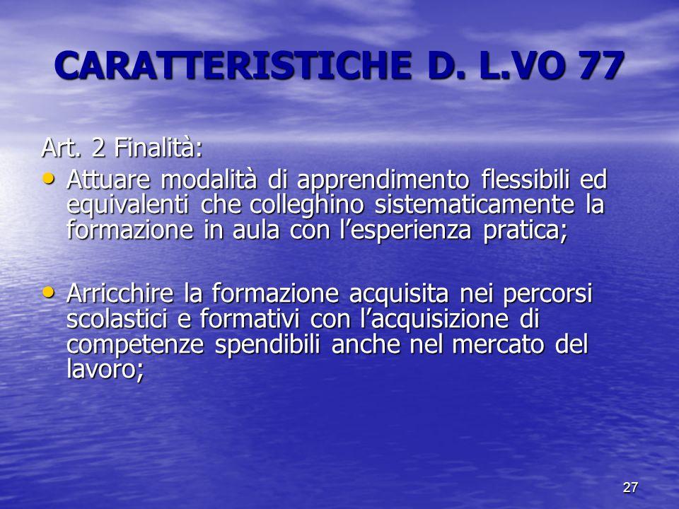 27 CARATTERISTICHE D. L.VO 77 Art. 2 Finalità: Attuare modalità di apprendimento flessibili ed equivalenti che colleghino sistematicamente la formazio