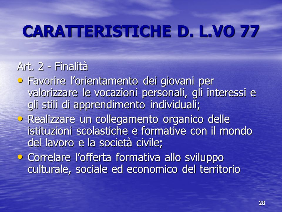 28 CARATTERISTICHE D. L.VO 77 Art. 2 - Finalità Favorire l'orientamento dei giovani per valorizzare le vocazioni personali, gli interessi e gli stili