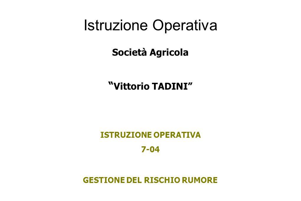 Istruzione Operativa Società Agricola Vittorio TADINI ISTRUZIONE OPERATIVA 7-04 GESTIONE DEL RISCHIO RUMORE