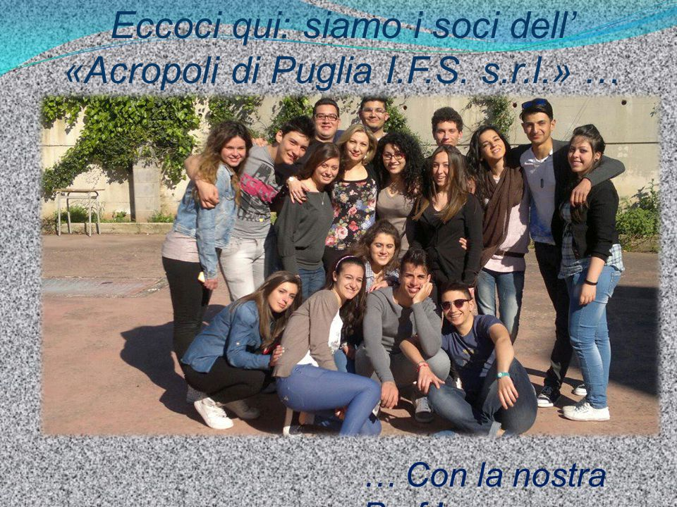 Eccoci qui: siamo i soci dell' «Acropoli di Puglia I.F.S. s.r.l.» … … Con la nostra Prof.!