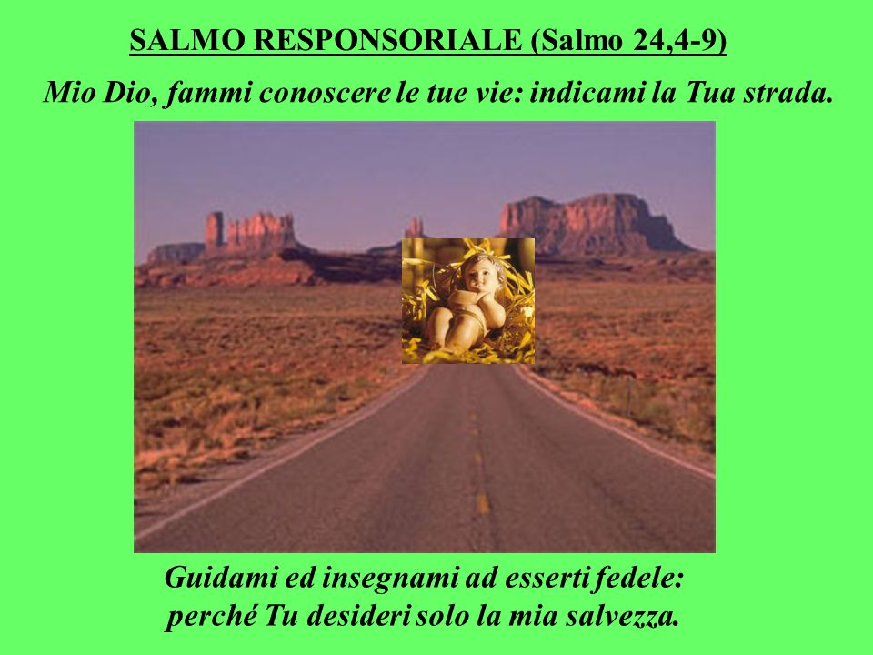 SALMO RESPONSORIALE (Salmo 24,4-9) Mio Dio, fammi conoscere le tue vie: indicami la Tua strada.