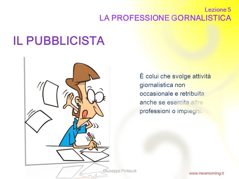 4 IL PUBBLICISTA È colui che svolge attività giornalistica non occasionale e retribuita anche se esercita altre professioni o impieghi. Lezione 5 LA P