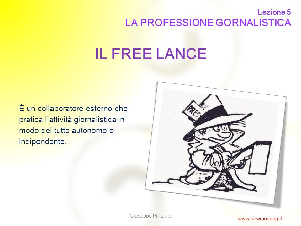 6 IL FREE LANCE È un collaboratore esterno che pratica l'attività giornalistica in modo del tutto autonomo e indipendente. Lezione 5 LA PROFESSIONE GO