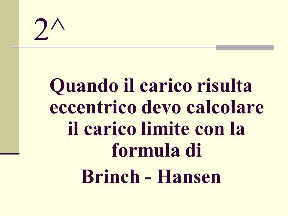 2^ Quando il carico risulta eccentrico devo calcolare il carico limite con la formula di Brinch - Hansen