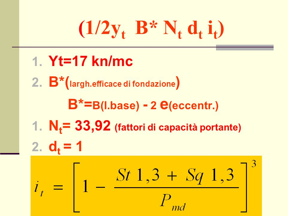 (1/2y t B* N t d t i t ) 1. Yt=17 kn/mc 2. B*( largh.efficace di fondazione ) B*= B(l.base) - 2 e (eccentr.) 1. N t = 33,92 (fattori di capacità porta