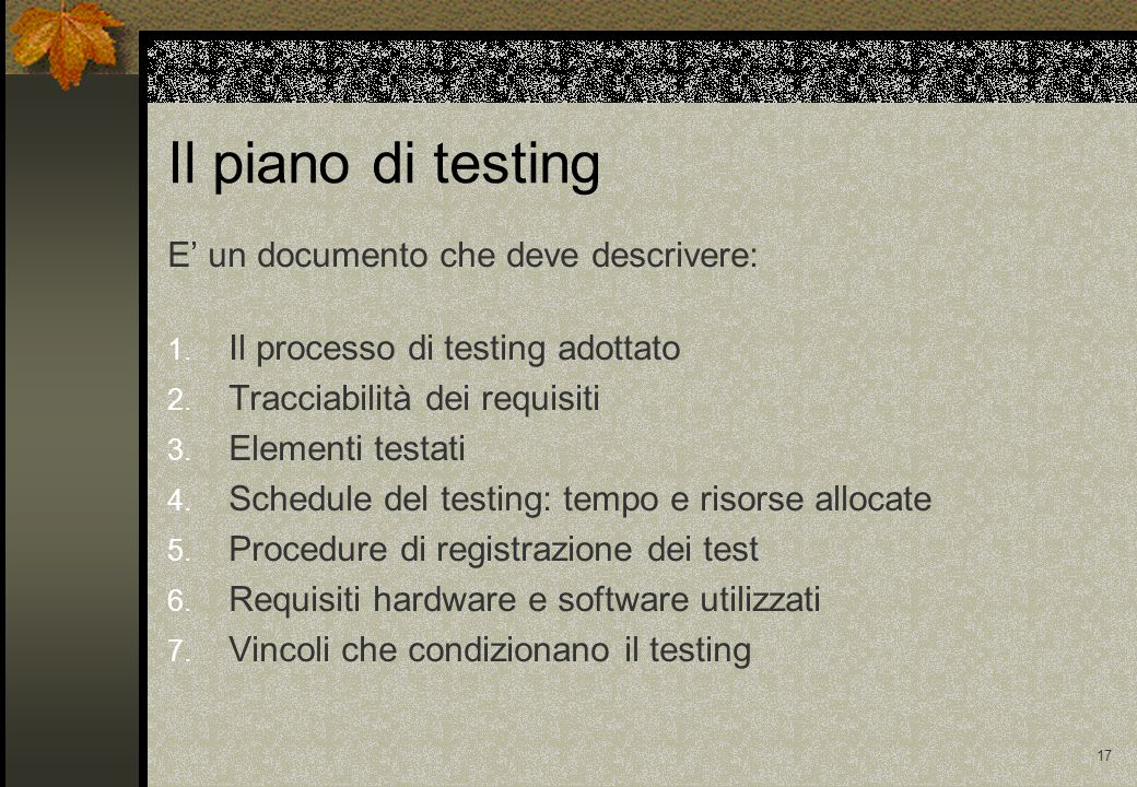 16 Testing di sistemi OO Nei sistemi OO i livelli di integrazione sono meno distinti rispetto allo schema precedente Testare le singole classi corrisponde al unit testing Cluster testing.