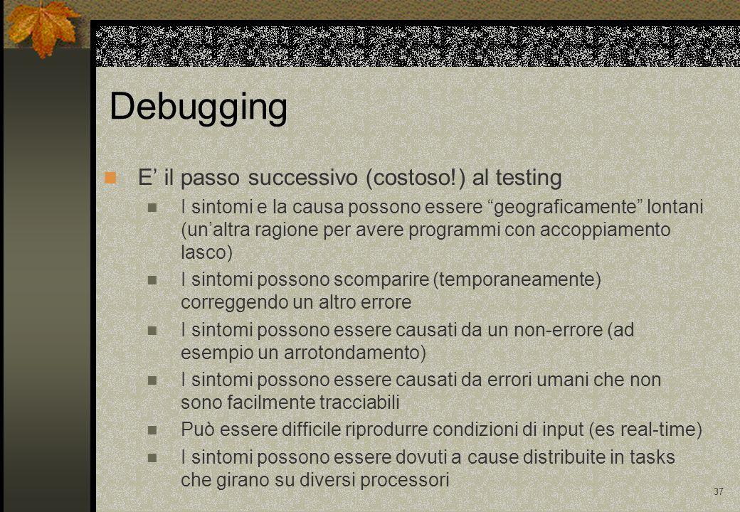 36 Riparazione Dopo che il test fa sorgere un malfunzionamento occorre scoprirne la causa riparare il programma eliminando la causa del malfunzionamento Debugging