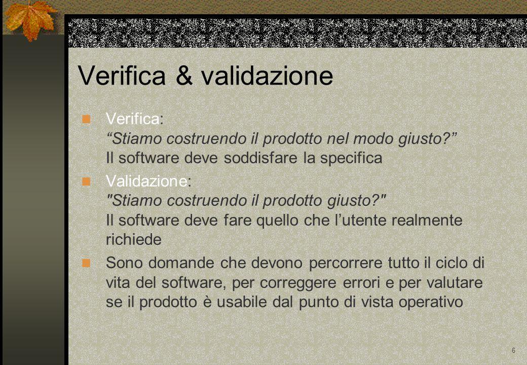 6 Verifica: Stiamo costruendo il prodotto nel modo giusto? Il software deve soddisfare la specifica Validazione: Stiamo costruendo il prodotto giusto? Il software deve fare quello che l'utente realmente richiede Sono domande che devono percorrere tutto il ciclo di vita del software, per correggere errori e per valutare se il prodotto è usabile dal punto di vista operativo Verifica & validazione