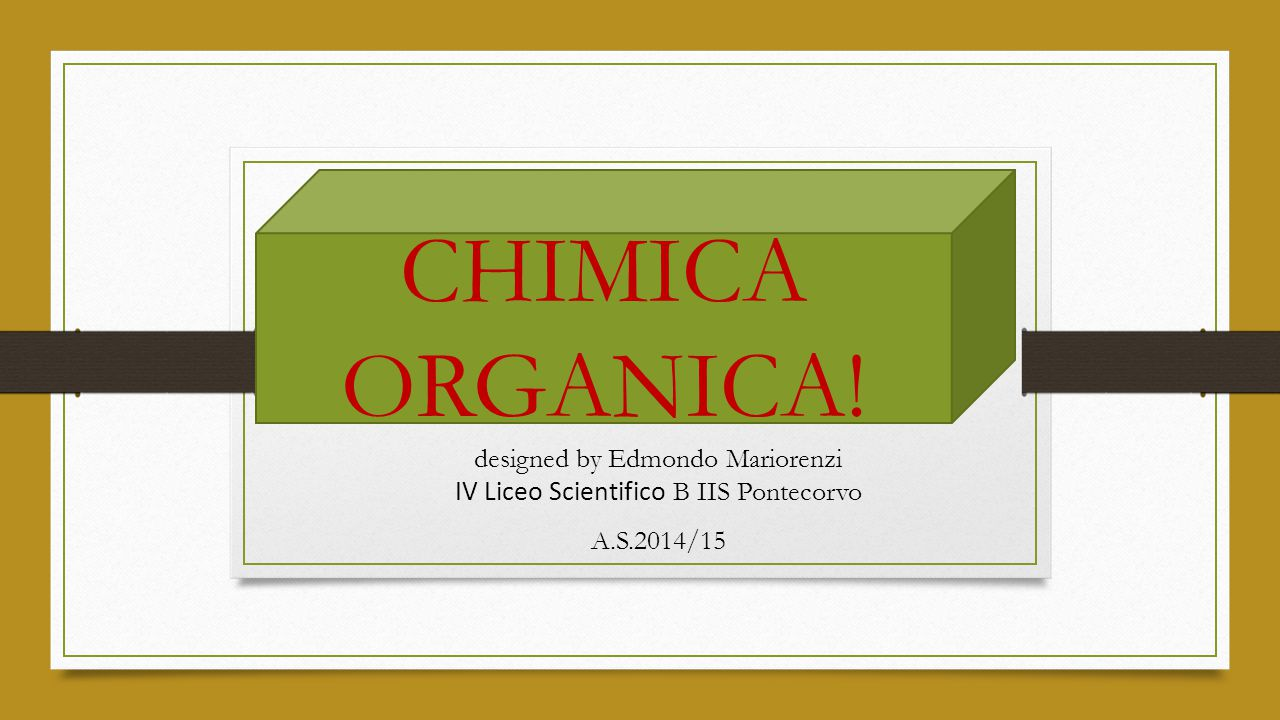 designed by Edmondo Mariorenzi IV Liceo Scientifico B IIS Pontecorvo A.S.2014/15 CHIMICA ORGANICA!