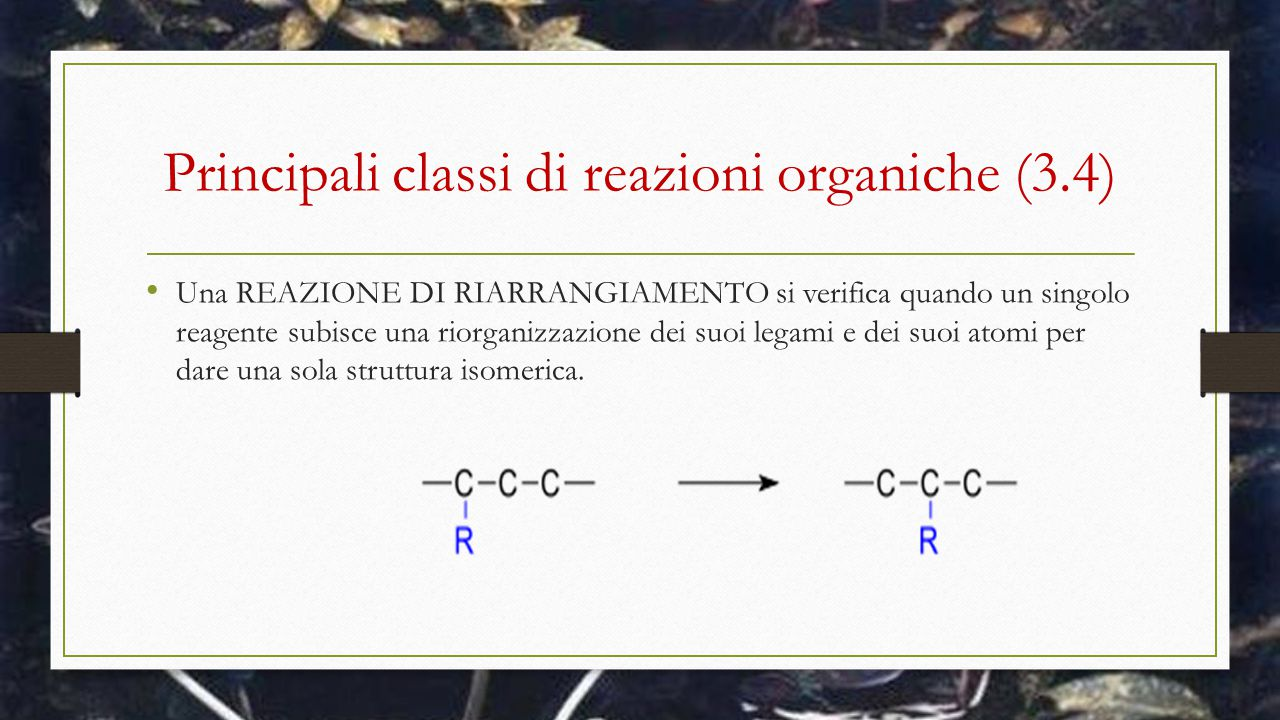 Principali classi di reazioni organiche (3.4) Una REAZIONE DI RIARRANGIAMENTO si verifica quando un singolo reagente subisce una riorganizzazione dei