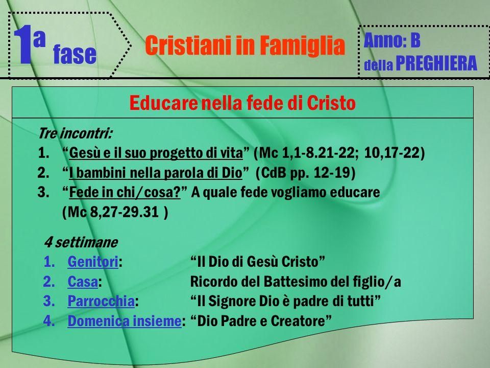 """Cristiani in Famiglia 1 ª fase Anno: B della PREGHIERA Educare nella fede di Cristo Tre incontri: 1.""""Gesù e il suo progetto di vita"""" (Mc 1,1-8.21-22;"""