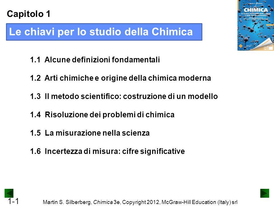 1-1 Martin S. Silberberg, Chimica 3e, Copyright 2012, McGraw-Hill Education (Italy) srl Capitolo 1 1.1 Alcune definizioni fondamentali 1.2 Arti chimic