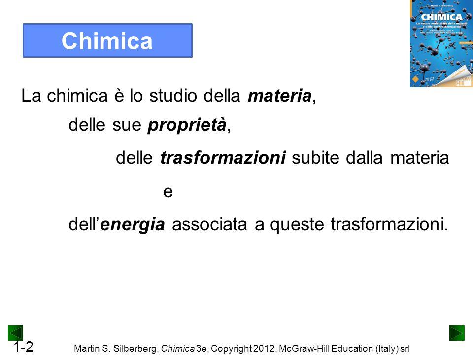 1-2 Martin S. Silberberg, Chimica 3e, Copyright 2012, McGraw-Hill Education (Italy) srl La chimica è lo studio della materia, delle sue proprietà, del