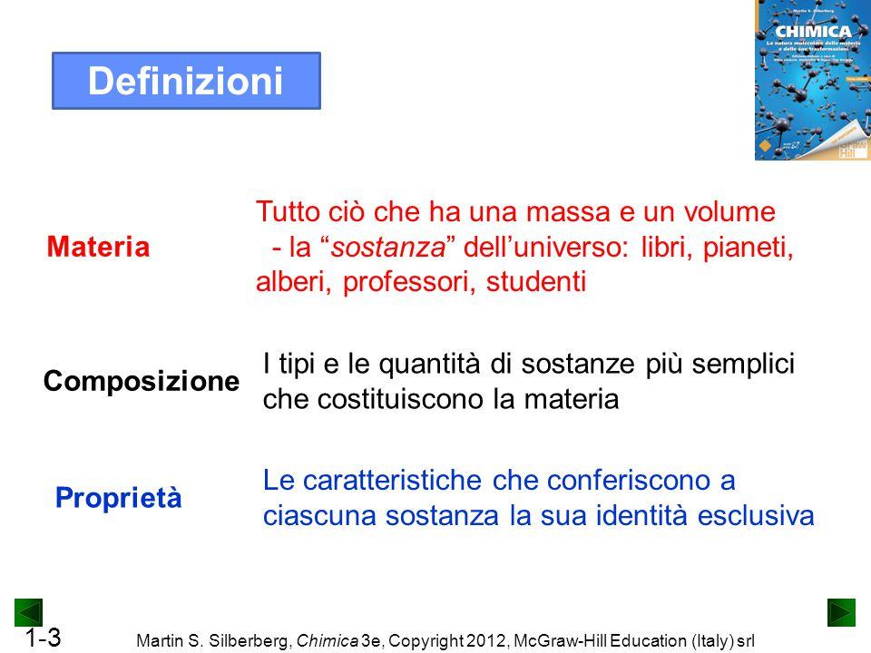 1-3 Martin S. Silberberg, Chimica 3e, Copyright 2012, McGraw-Hill Education (Italy) srl Definizioni Materia Tutto ciò che ha una massa e un volume - l