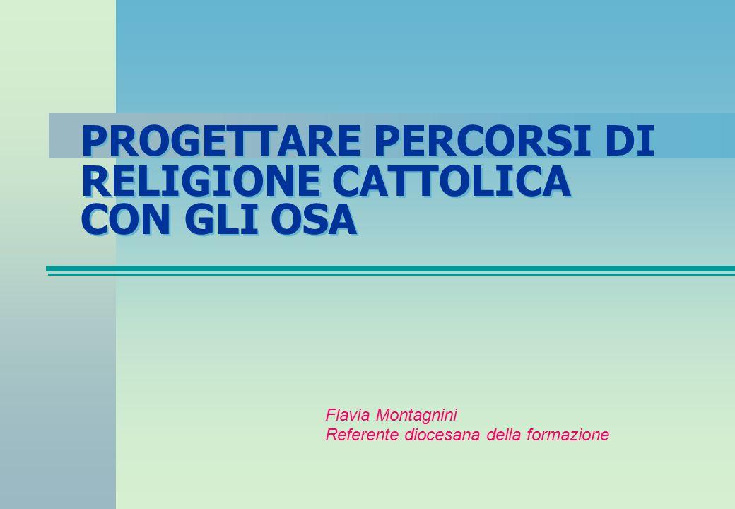 PROGETTARE PERCORSI DI RELIGIONE CATTOLICA CON GLI OSA Flavia Montagnini Referente diocesana della formazione
