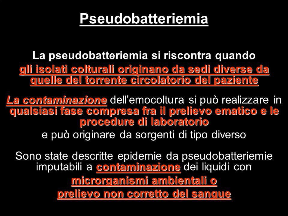 La pseudobatteriemia si riscontra quando gli isolati colturali originano da sedi diverse da quelle del torrente circolatorio del paziente La contamina