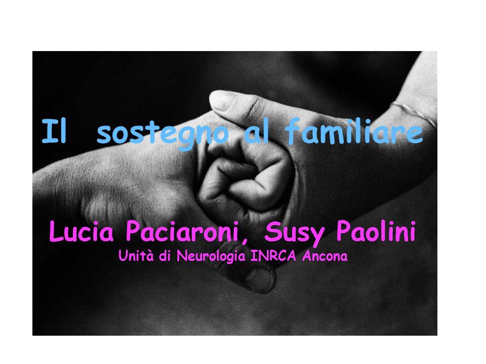 Il sostegno al familiare Lucia Paciaroni, Susy Paolini Unità di Neurologia INRCA Ancona