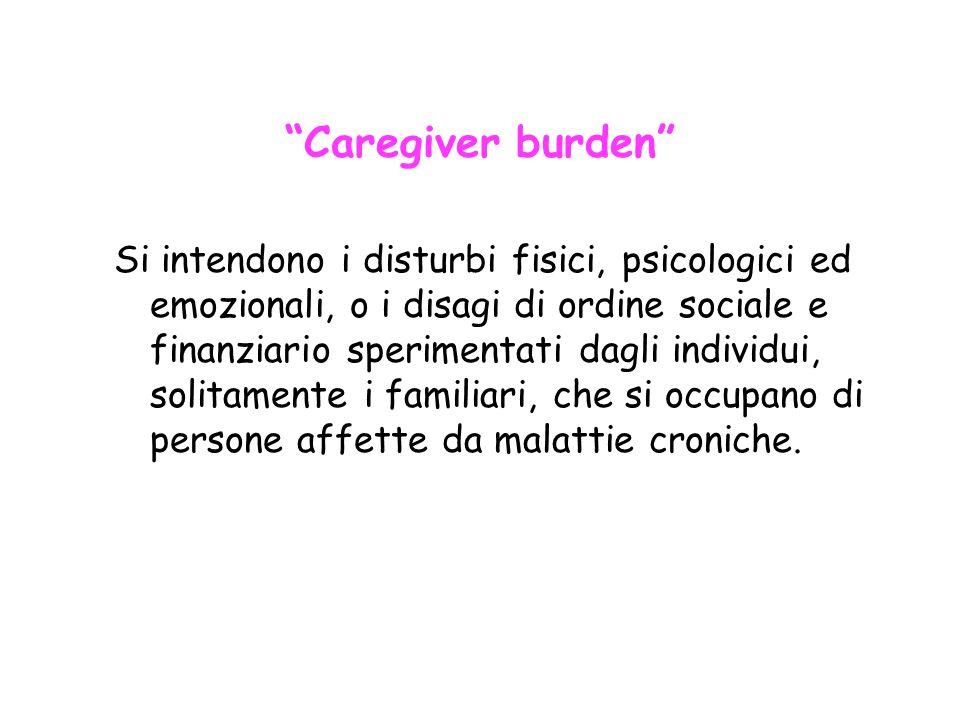 """""""Caregiver burden"""" Si intendono i disturbi fisici, psicologici ed emozionali, o i disagi di ordine sociale e finanziario sperimentati dagli individui,"""