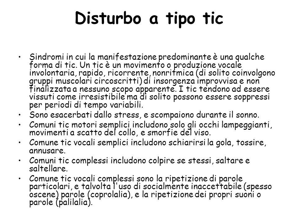 Disturbo a tipo tic Sindromi in cui la manifestazione predominante è una qualche forma di tic. Un tic è un movimento o produzione vocale involontaria,
