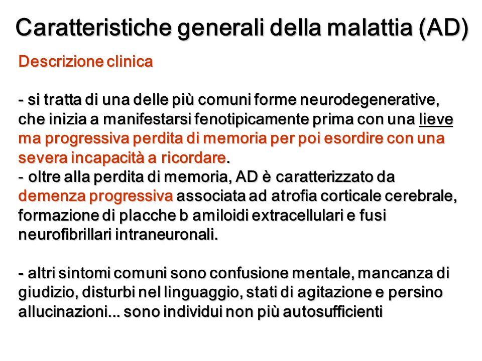 Categorie della malattia di Alzheimer Categorie della malattia di Alzheimer Type Type Proportion of all AD Sporadic 75% 75% Associated with Down syndrome < 1% < 1% Familial Late onset familial AD (AD2) Late onset familial AD (AD2) Early onset familial AD (AD3,AD1, e AD4) Early onset familial AD (AD3,AD1, e AD4) 25% 25% - 15-25% - < 5%