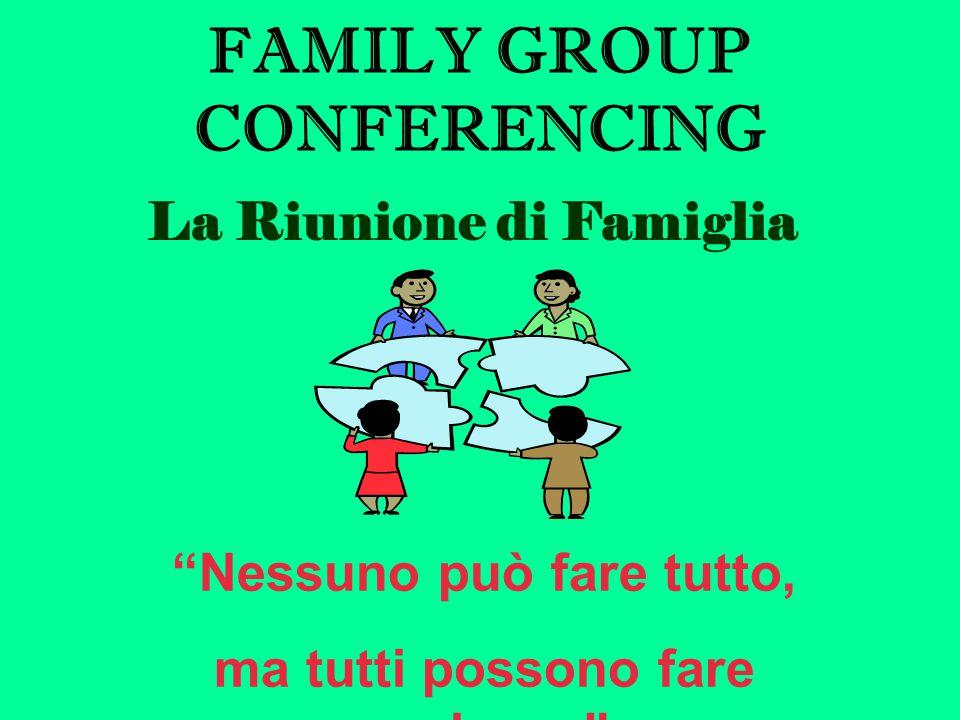 FAMILY GROUP CONFERENCING La Riunione di Famiglia Nessuno può fare tutto, ma tutti possono fare qualcosa