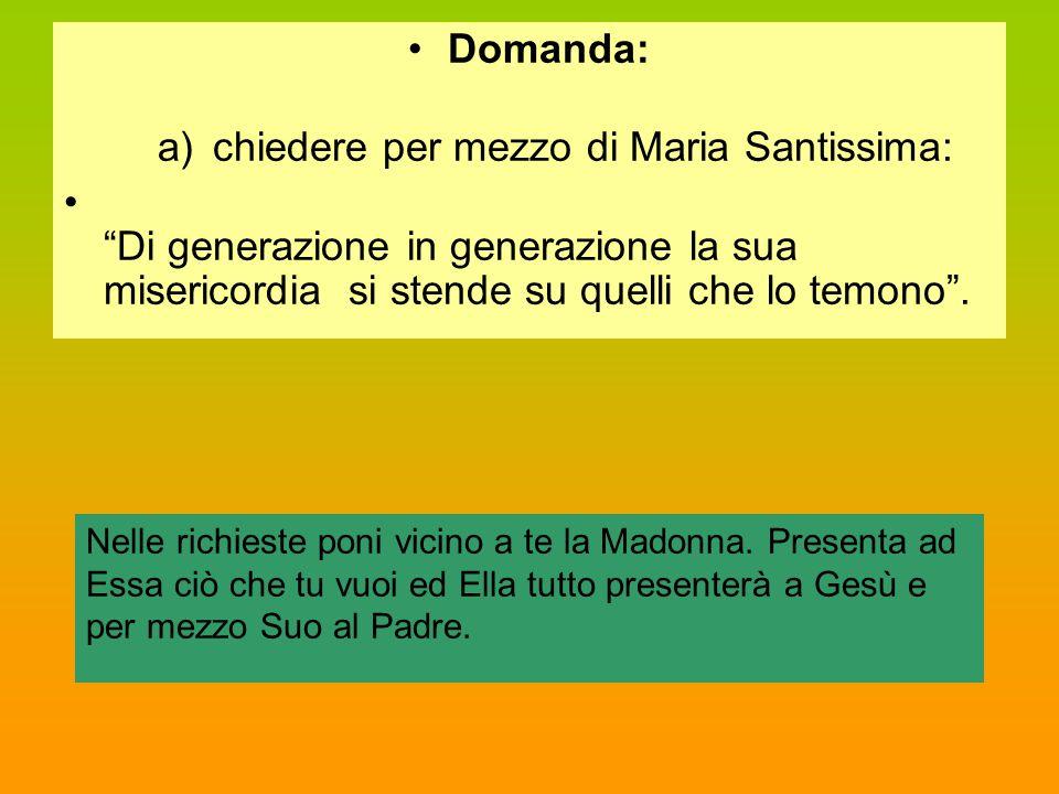"""Domanda: a)chiedere per mezzo di Maria Santissima: """"Di generazione in generazione la sua misericordia si stende su quelli che lo temono"""". Nelle richie"""