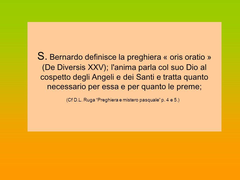 S. Bernardo definisce la preghiera « oris oratio » (De Diversis XXV); l'anima parla col suo Dio al cospetto degli Angeli e dei Santi e tratta quanto n