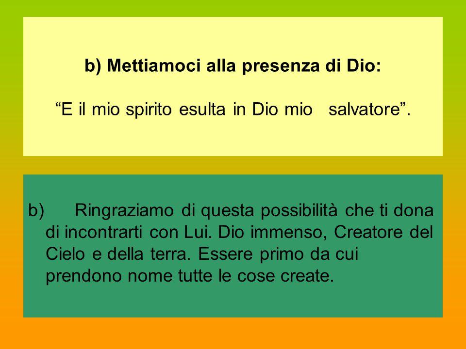 """b) Mettiamoci alla presenza di Dio: """"E il mio spirito esulta in Dio mio salvatore"""". b)Ringraziamo di questa possibilità che ti dona di incontrarti con"""