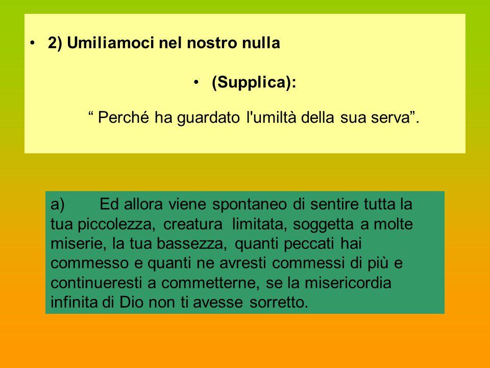 """2) Umiliamoci nel nostro nulla (Supplica): """" Perché ha guardato l'umiltà della sua serva"""". a)Ed allora viene spontaneo di sentire tutta la tua piccole"""