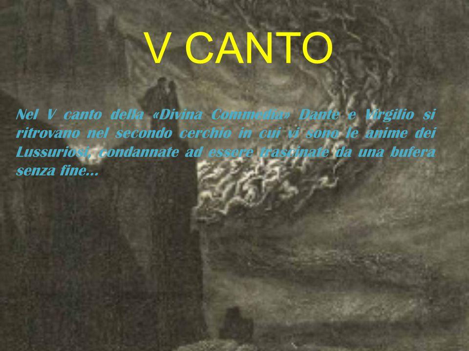 V CANTO Nel V canto della «Divina Commedia» Dante e Virgilio si ritrovano nel secondo cerchio in cui vi sono le anime dei Lussuriosi, condannate ad essere trascinate da una bufera senza fine…