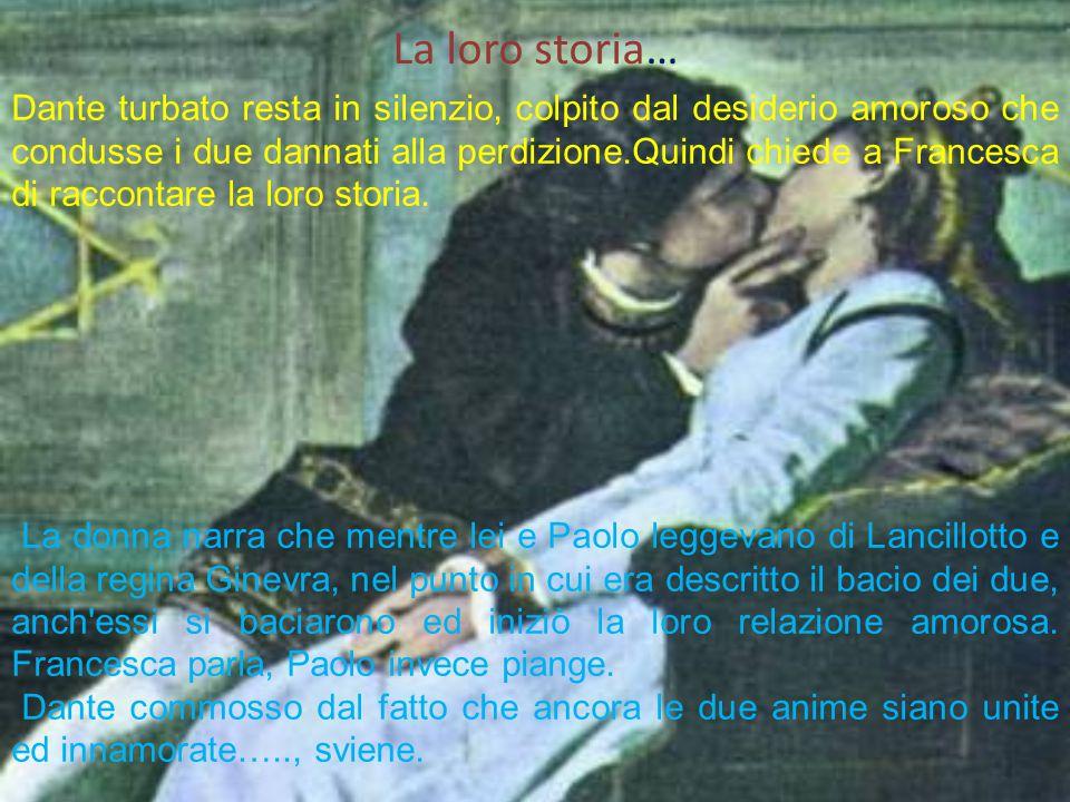 La loro storia… Dante turbato resta in silenzio, colpito dal desiderio amoroso che condusse i due dannati alla perdizione.Quindi chiede a Francesca di raccontare la loro storia.