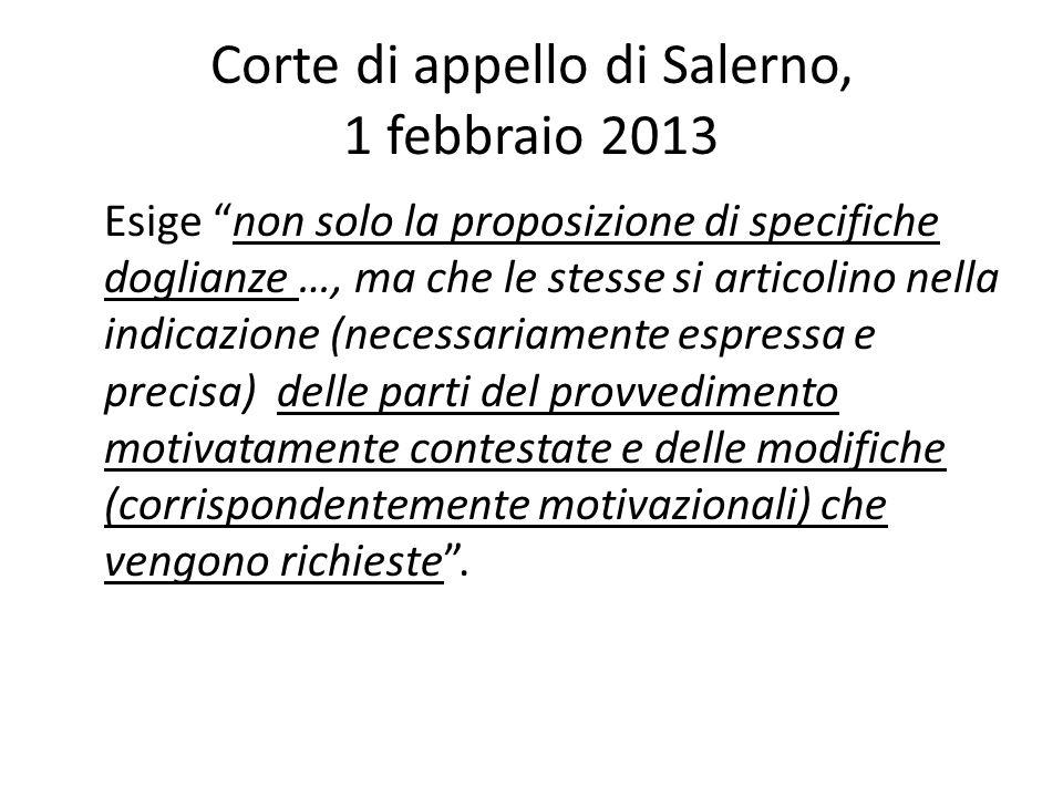 Corte di appello di Salerno, 1 febbraio 2013 Esige non solo la proposizione di specifiche doglianze …, ma che le stesse si articolino nella indicazione (necessariamente espressa e precisa) delle parti del provvedimento motivatamente contestate e delle modifiche (corrispondentemente motivazionali) che vengono richieste .