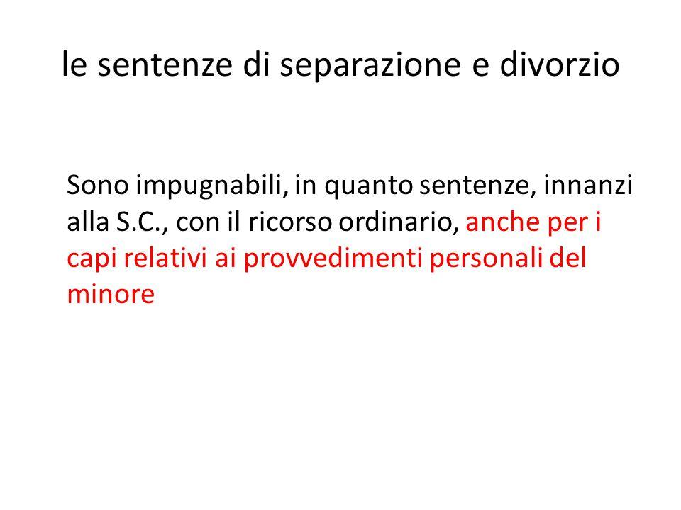 le sentenze di separazione e divorzio Sono impugnabili, in quanto sentenze, innanzi alla S.C., con il ricorso ordinario, anche per i capi relativi ai provvedimenti personali del minore