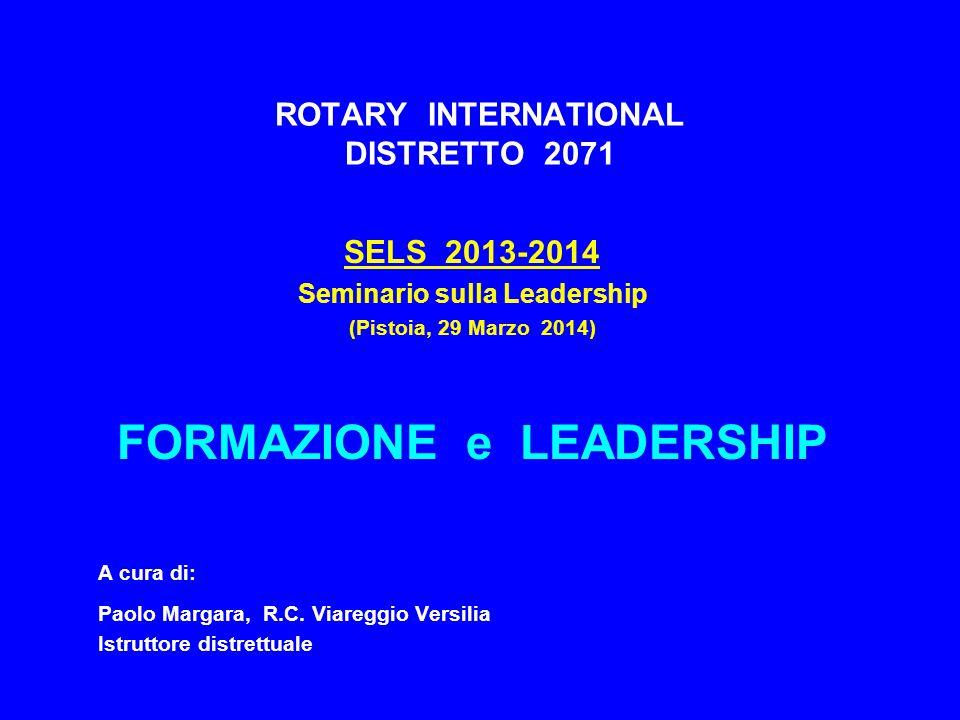 ROTARY INTERNATIONAL DISTRETTO 2071 SELS 2013-2014 Seminario sulla Leadership (Pistoia, 29 Marzo 2014) FORMAZIONE e LEADERSHIP A cura di: Paolo Margar