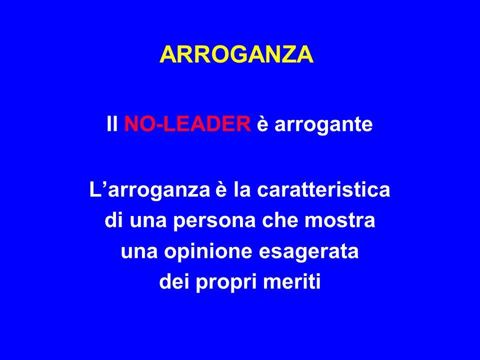 ARROGANZA Il NO-LEADER è arrogante L'arroganza è la caratteristica di una persona che mostra una opinione esagerata dei propri meriti