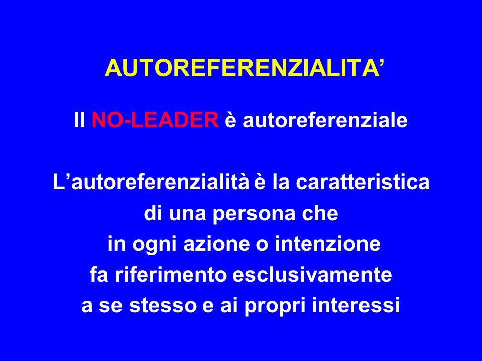 AUTOREFERENZIALITA' Il NO-LEADER è autoreferenziale L'autoreferenzialità è la caratteristica di una persona che in ogni azione o intenzione fa riferim