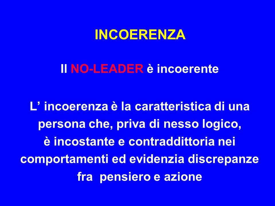 INCOERENZA Il NO-LEADER è incoerente L' incoerenza è la caratteristica di una persona che, priva di nesso logico, è incostante e contraddittoria nei c