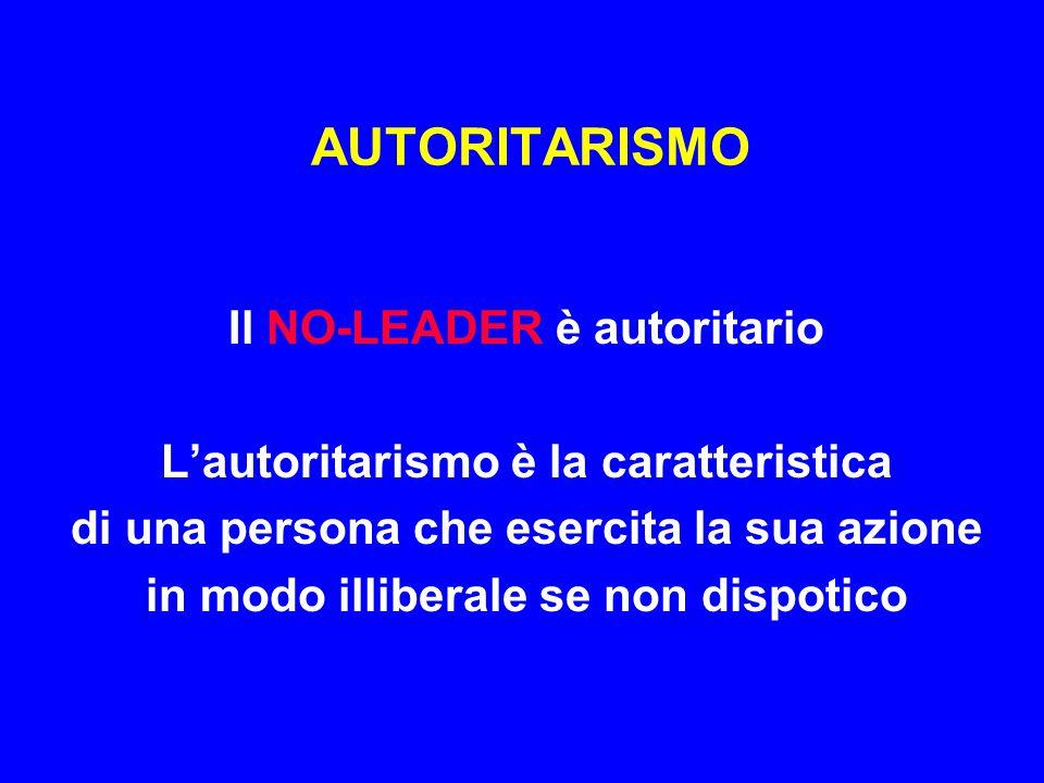 AUTORITARISMO Il NO-LEADER è autoritario L'autoritarismo è la caratteristica di una persona che esercita la sua azione in modo illiberale se non dispo
