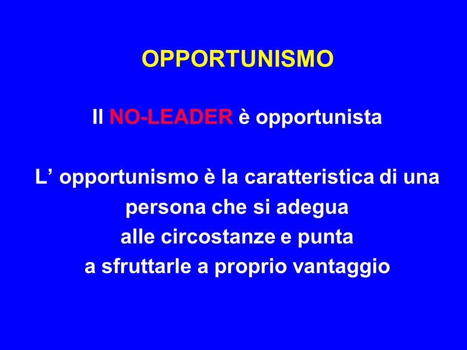 OPPORTUNISMO Il NO-LEADER è opportunista L' opportunismo è la caratteristica di una persona che si adegua alle circostanze e punta a sfruttarle a prop