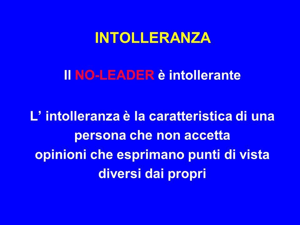 INTOLLERANZA Il NO-LEADER è intollerante L' intolleranza è la caratteristica di una persona che non accetta opinioni che esprimano punti di vista dive