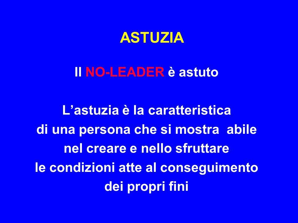 ASTUZIA Il NO-LEADER è astuto L'astuzia è la caratteristica di una persona che si mostra abile nel creare e nello sfruttare le condizioni atte al cons
